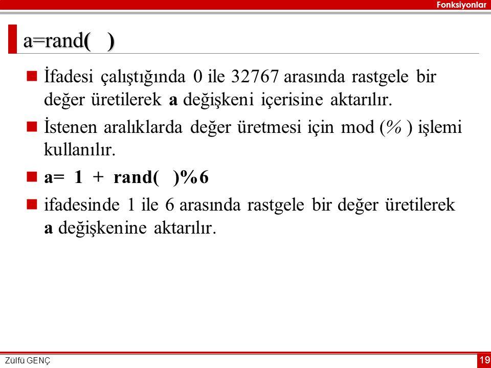 Fonksiyonlar Zülfü GENÇ 19 a=rand( )  İfadesi çalıştığında 0 ile 32767 arasında rastgele bir değer üretilerek a değişkeni içerisine aktarılır.