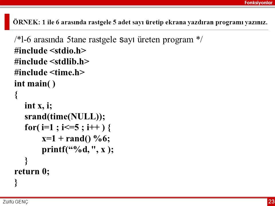 Fonksiyonlar Zülfü GENÇ 23 ÖRNEK: 1 ile 6 arasında rastgele 5 adet sayı üretip ekrana yazdıran programı yazınız. /*l-6 arasında 5tane rastgele s ay ı