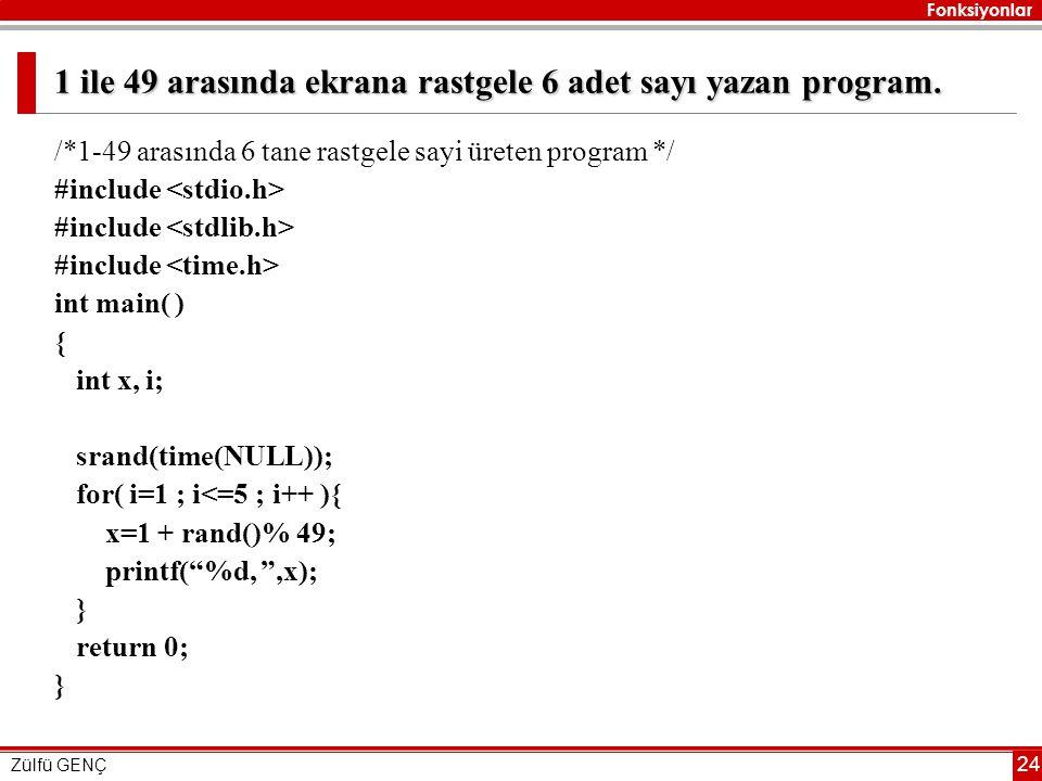 Fonksiyonlar Zülfü GENÇ 24 1 ile 49 arasında ekrana rastgele 6 adet sayı yazan program. /*1-49 arasında 6 tane rastgele sayi üreten program */ #includ
