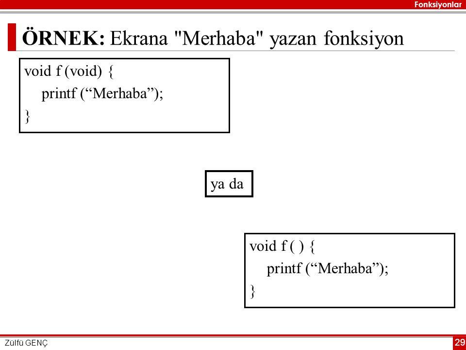 Fonksiyonlar Zülfü GENÇ 29 ÖRNEK: Ekrana Merhaba yazan fonksiyon void f (void) { printf ( Merhaba ); } void f ( ) { printf ( Merhaba ); } ya da