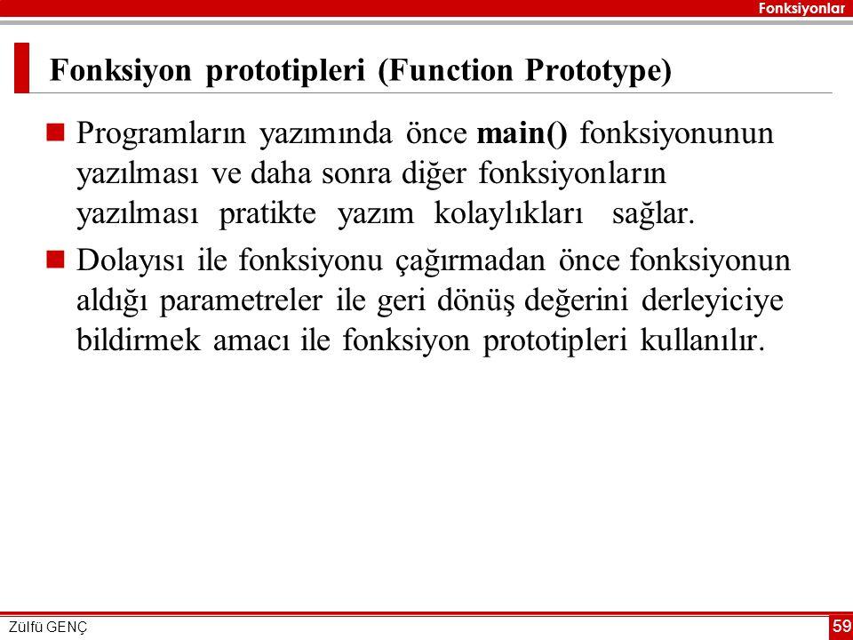 Fonksiyonlar Zülfü GENÇ 59 Fonksiyon prototipleri (Function Prototype)  Programların yazımında önce main() fonksiyonunun yazılması ve daha sonra diğer fonksiyonların yazılması pratikte yazım kolaylıkları sağlar.