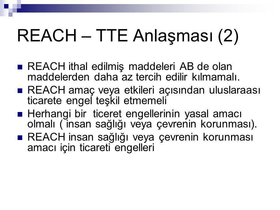 REACH – TTE Anlaşması (2)  REACH ithal edilmiş maddeleri AB de olan maddelerden daha az tercih edilir kılmamalı.  REACH amaç veya etkileri açısından