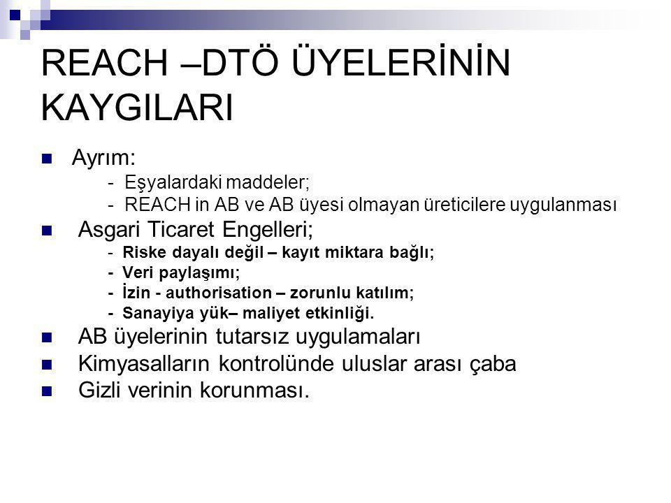 REACH –DTÖ ÜYELERİNİN KAYGILARI  Ayrım: - Eşyalardaki maddeler; - REACH in AB ve AB üyesi olmayan üreticilere uygulanması  Asgari Ticaret Engelleri;