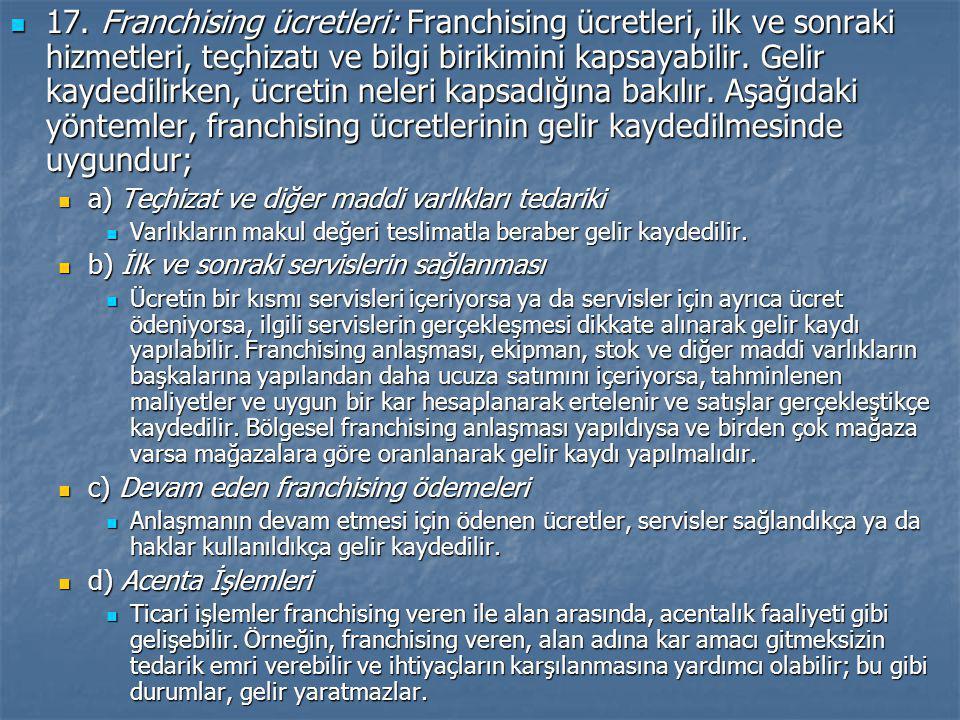  17. Franchising ücretleri: Franchising ücretleri, ilk ve sonraki hizmetleri, teçhizatı ve bilgi birikimini kapsayabilir. Gelir kaydedilirken, ücreti