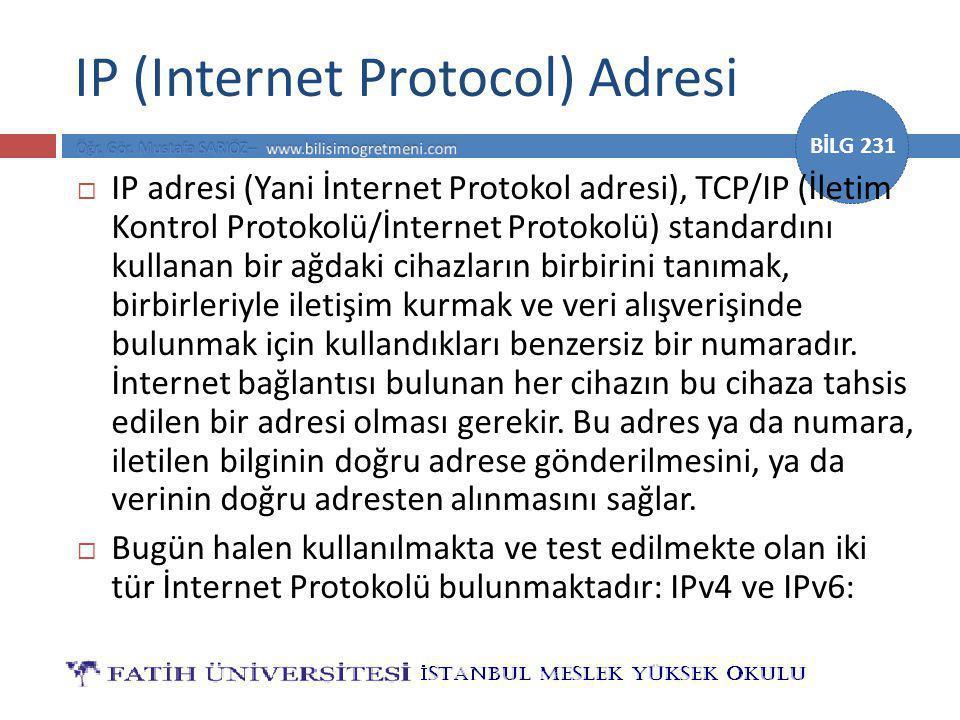 BİLG 231 IP (Internet Protocol) Adresi  IP adresi (Yani İnternet Protokol adresi), TCP/IP (İletim Kontrol Protokolü/İnternet Protokolü) standardını kullanan bir ağdaki cihazların birbirini tanımak, birbirleriyle iletişim kurmak ve veri alışverişinde bulunmak için kullandıkları benzersiz bir numaradır.