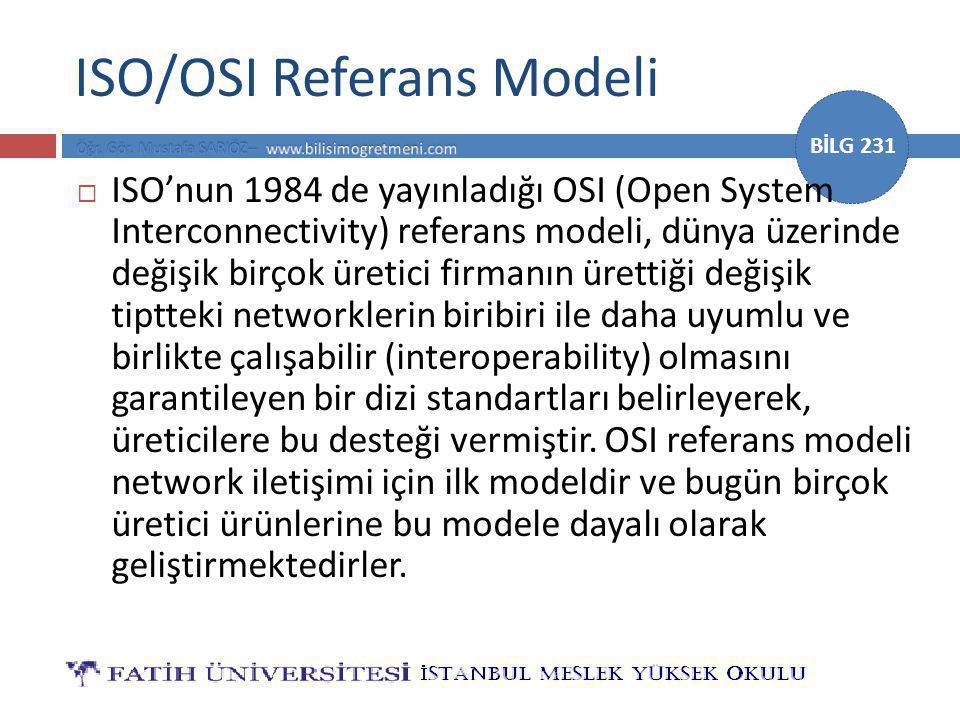 BİLG 231 ISO/OSI Referans Modeli  ISO'nun 1984 de yayınladığı OSI (Open System Interconnectivity) referans modeli, dünya üzerinde değişik birçok üretici firmanın ürettiği değişik tiptteki networklerin biribiri ile daha uyumlu ve birlikte çalışabilir (interoperability) olmasını garantileyen bir dizi standartları belirleyerek, üreticilere bu desteği vermiştir.