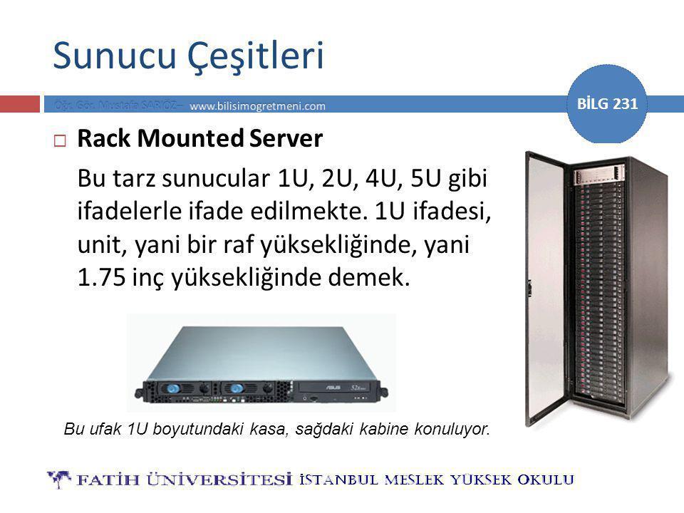 BİLG 231 Sunucu Çeşitleri  Rack Mounted Server Bu tarz sunucular 1U, 2U, 4U, 5U gibi ifadelerle ifade edilmekte.