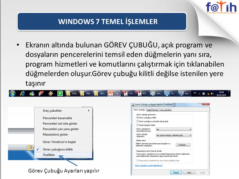 WINDOWS 7 TEMEL İŞLEMLER • Ekranın altında bulunan GÖREV ÇUBUĞU, açık program ve dosyaların pencerelerini temsil eden düğmelerin yanı sıra, program hizmetleri ve komutlarını çalıştırmak için tıklanabilen düğmelerden oluşur.Görev çubuğu kilitli değilse istenilen yere taşınır Görev Çubuğu Ayarları yapılır