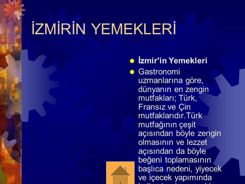 İZMİRİN YEMEKLERİ  İzmir in Yemekleri  Gastronomi uzmanlarına göre, dünyanın en zengin mutfakları; Türk, Fransız ve Çin mutfaklarıdır.Türk mutfağının çeşit açısından böyle zengin olmasının ve lezzet açısından da böyle beğeni toplamasının başlıca nedeni, yiyecek ve içecek yapımında kullanılan hammadde kaynaklarımızın çokluğundandır.Bu imkan, milli değerlerimizin ve tarihimizin eski ve köklü bir uygarlığa sahip olması son derece güzel bir şekilde değerlendirilmiş ve geliştirilmiştir.
