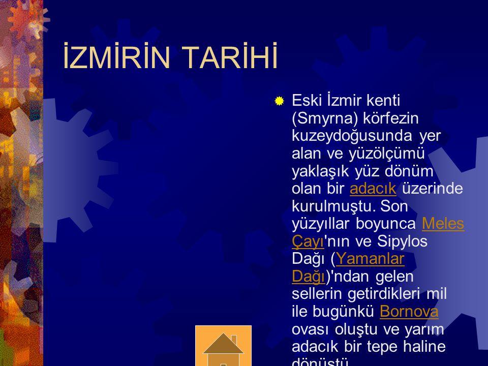 İZMİRİN TARİHİ  Eski İzmir kenti (Smyrna) körfezin kuzeydoğusunda yer alan ve yüzölçümü yaklaşık yüz dönüm olan bir adacık üzerinde kurulmuştu. Son y