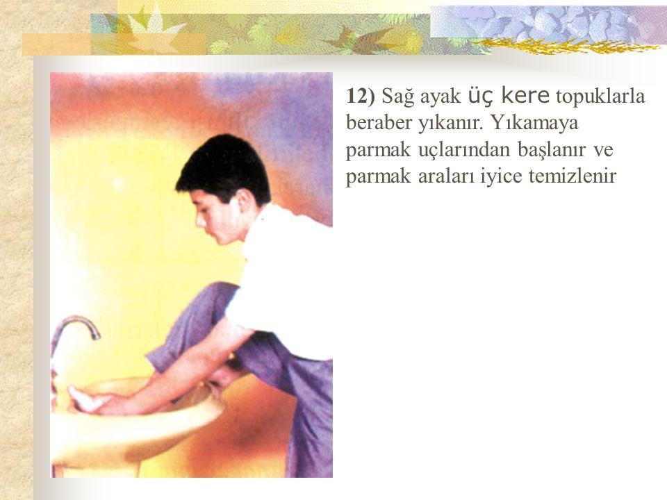 12) Sağ ayak üç kere topuklarla beraber yıkanır. Yıkamaya parmak uçlarından başlanır ve parmak araları iyice temizlenir