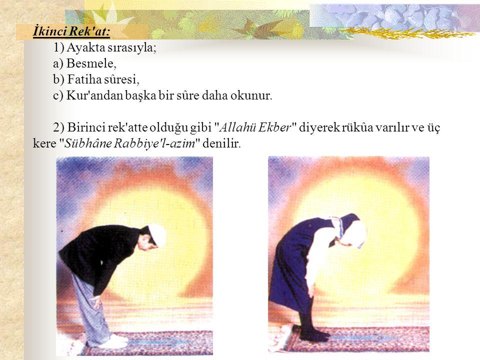 İkinci Rek'at: 1) Ayakta sırasıyla; a) Besmele, b) Fatiha sûresi, c) Kur'andan başka bir sûre daha okunur. 2) Birinci rek'atte olduğu gibi
