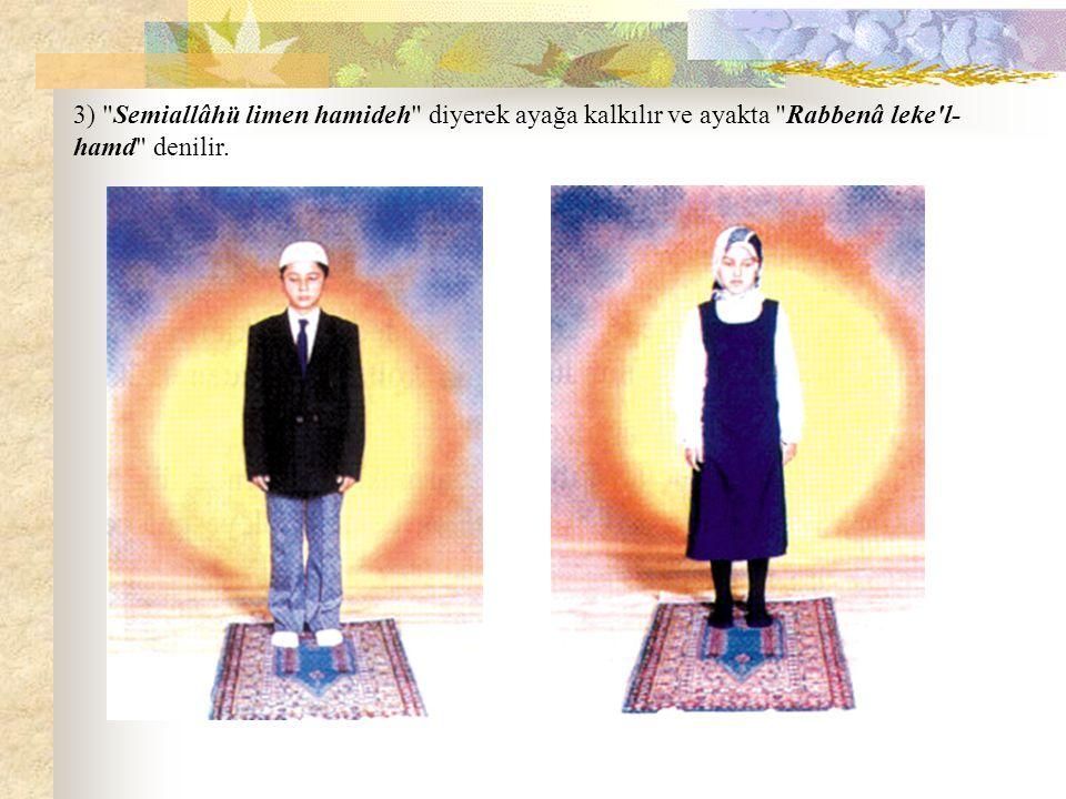 3) Semiallâhü limen hamideh diyerek ayağa kalkılır ve ayakta Rabbenâ leke l- hamd denilir.