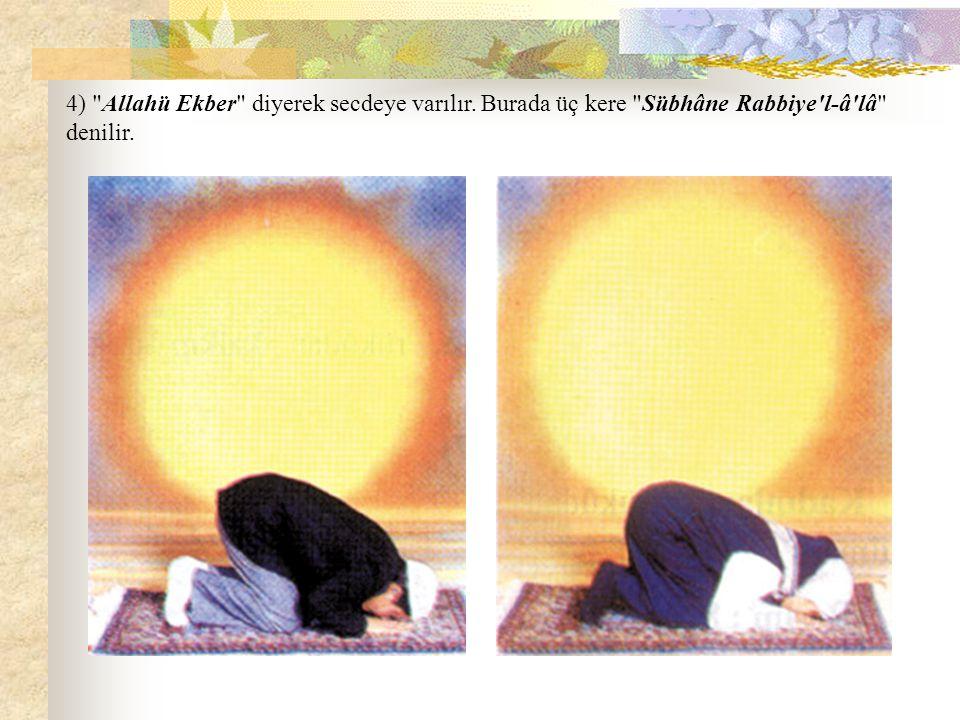 4) Allahü Ekber diyerek secdeye varılır. Burada üç kere Sübhâne Rabbiye l-â lâ denilir.