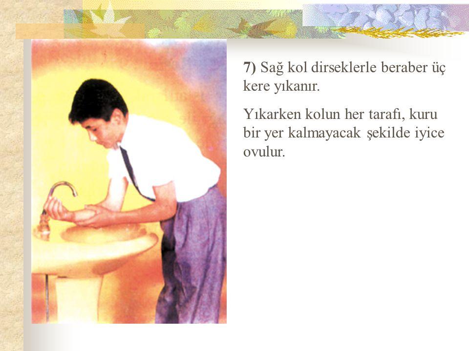 7) Sağ kol dirseklerle beraber üç kere yıkanır. Yıkarken kolun her tarafı, kuru bir yer kalmayacak şekilde iyice ovulur.