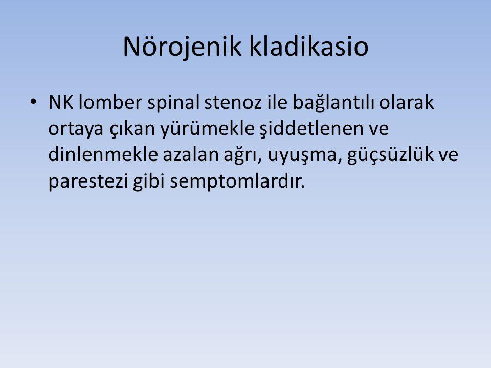 Nörojenik kladikasio • NK lomber spinal stenoz ile bağlantılı olarak ortaya çıkan yürümekle şiddetlenen ve dinlenmekle azalan ağrı, uyuşma, güçsüzlük ve parestezi gibi semptomlardır.