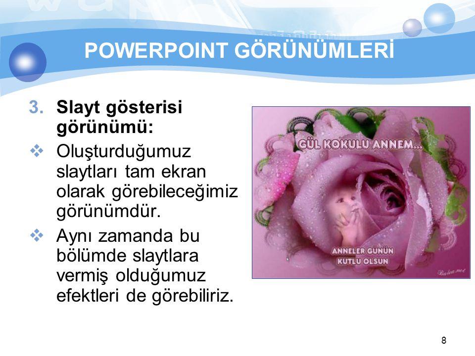8 POWERPOINT GÖRÜNÜMLERİ 3.Slayt gösterisi görünümü:  Oluşturduğumuz slaytları tam ekran olarak görebileceğimiz görünümdür.  Aynı zamanda bu bölümde
