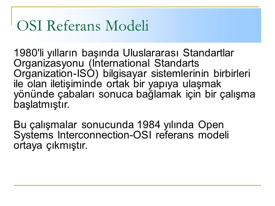 OSI Referans Modeli 1980 li yılların başında Uluslararası Standartlar Organizasyonu (International Standarts Organization-ISO) bilgisayar sistemlerinin birbirleri ile olan iletişiminde ortak bir yapıya ulaşmak yönünde çabaları sonuca bağlamak için bir çalışma başlatmıştır.