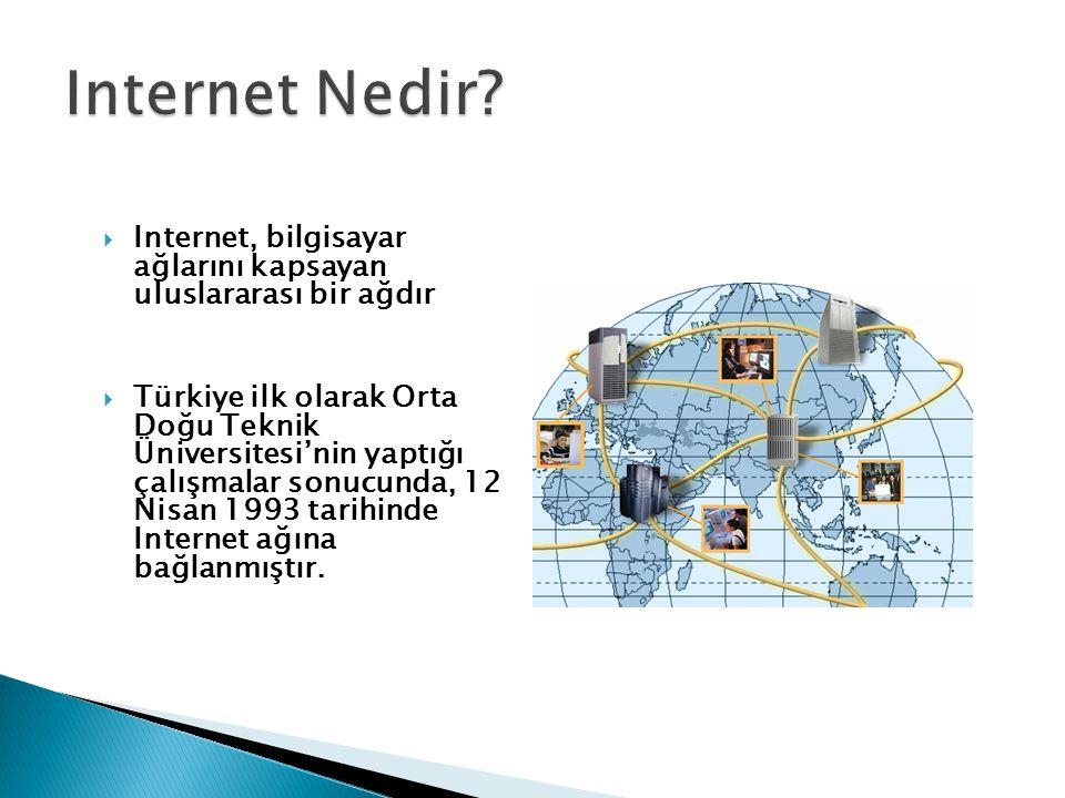  Internet, bilgisayar ağlarını kapsayan uluslararası bir ağdır  Türkiye ilk olarak Orta Doğu Teknik Üniversitesi'nin yaptığı çalışmalar sonucunda, 1