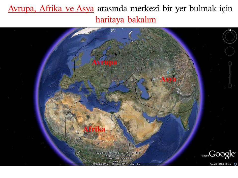 Avrupa, Afrika ve Asya arasında merkezî bir yer bulmak için haritaya bakalım Avrupa Asya Afrika