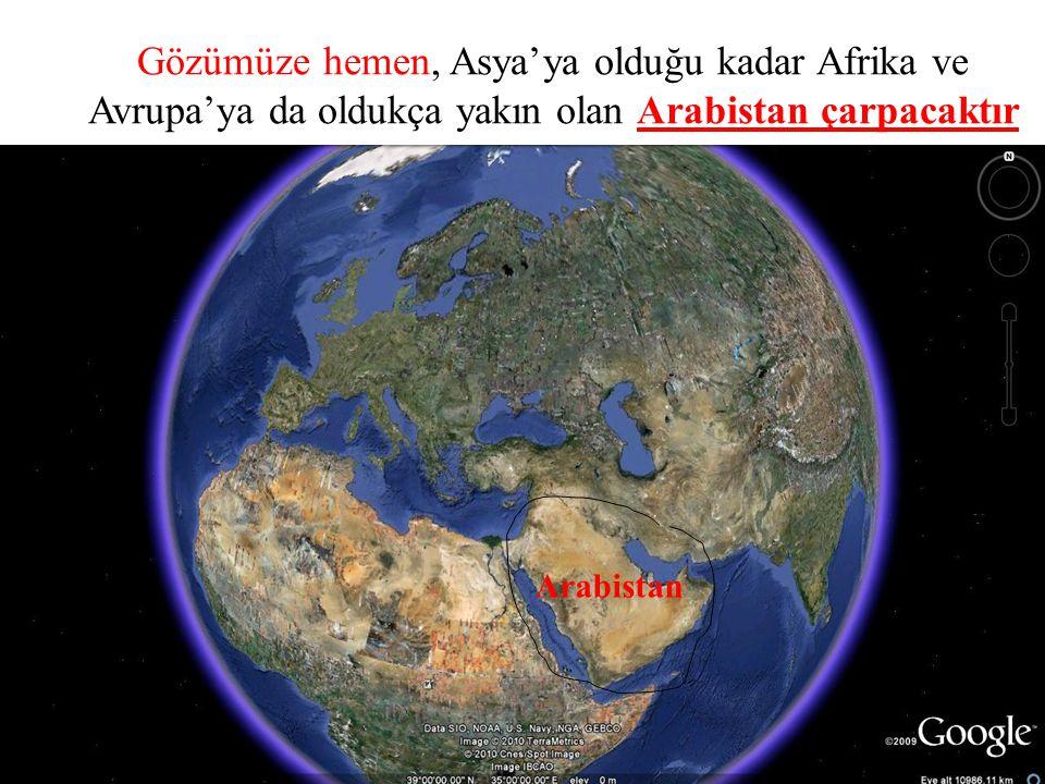 Gözümüze hemen, Asya'ya olduğu kadar Afrika ve Avrupa'ya da oldukça yakın olan Arabistan çarpacaktır Arabistan