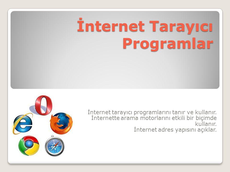 İnternet Tarayıcı Programlar İnternet tarayıcı programlarını tanır ve kullanır. İnternette arama motorlarını etkili bir biçimde kullanır. İnternet adr