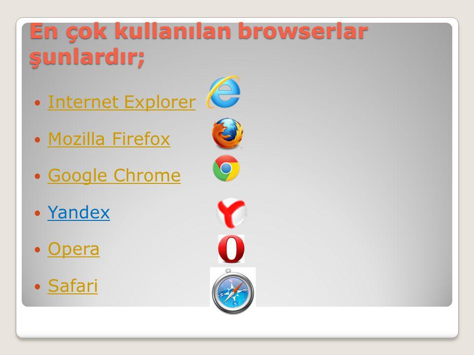 En çok kullanılan browserlar şunlardır;  Internet Explorer Internet Explorer  Mozilla Firefox Mozilla Firefox  Google Chrome Google Chrome  Yandex