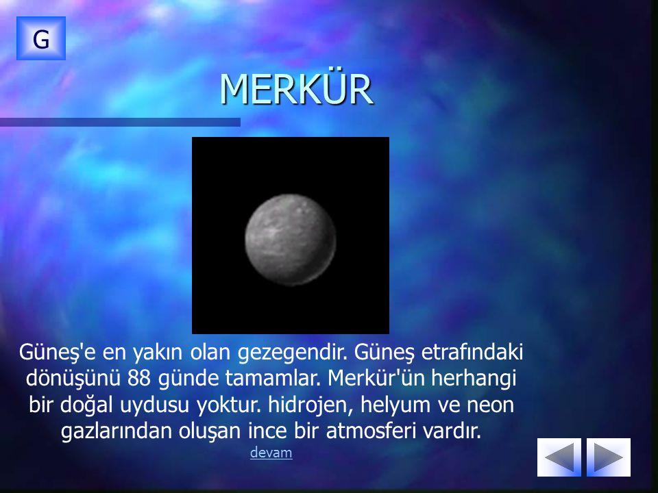 MERKÜR G Güneş'e en yakın olan gezegendir. Güneş etrafındaki dönüşünü 88 günde tamamlar. Merkür'ün herhangi bir doğal uydusu yoktur. hidrojen, helyum