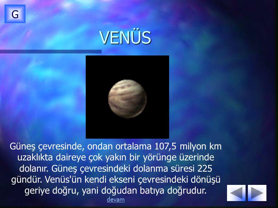 VENÜS G Güneş çevresinde, ondan ortalama 107,5 milyon km uzaklıkta daireye çok yakın bir yörünge üzerinde dolanır. Güneş çevresindeki dolanma süresi 2