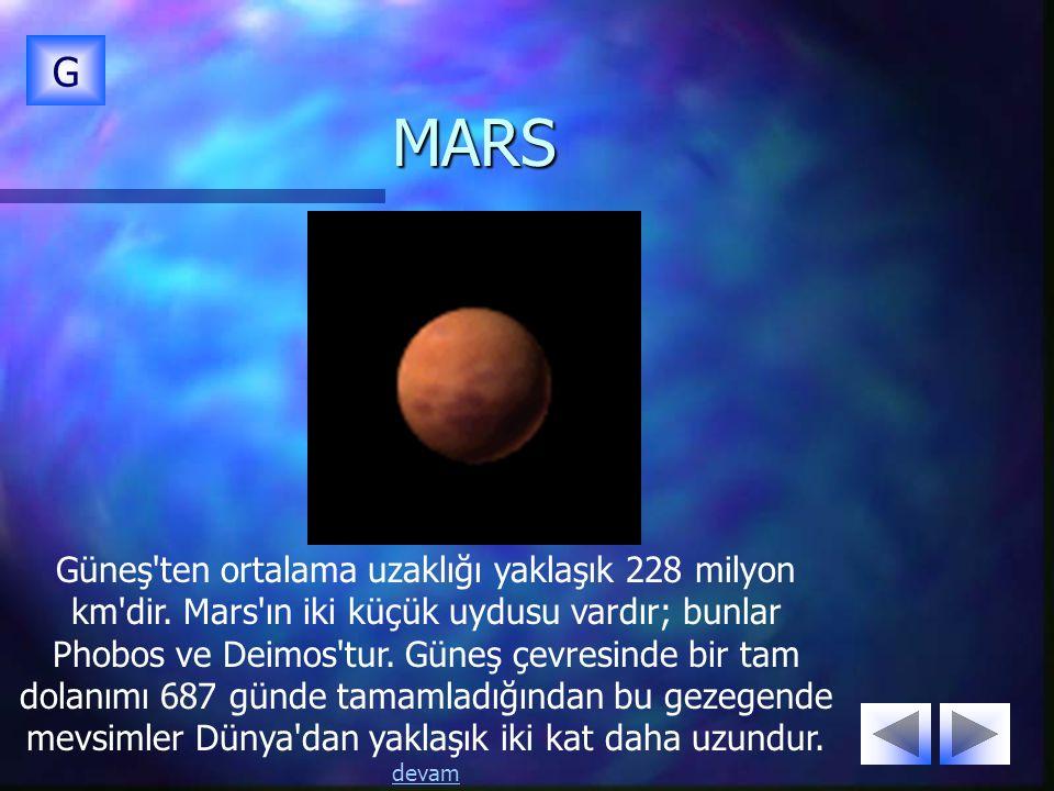 MARS G Güneş'ten ortalama uzaklığı yaklaşık 228 milyon km'dir. Mars'ın iki küçük uydusu vardır; bunlar Phobos ve Deimos'tur. Güneş çevresinde bir tam