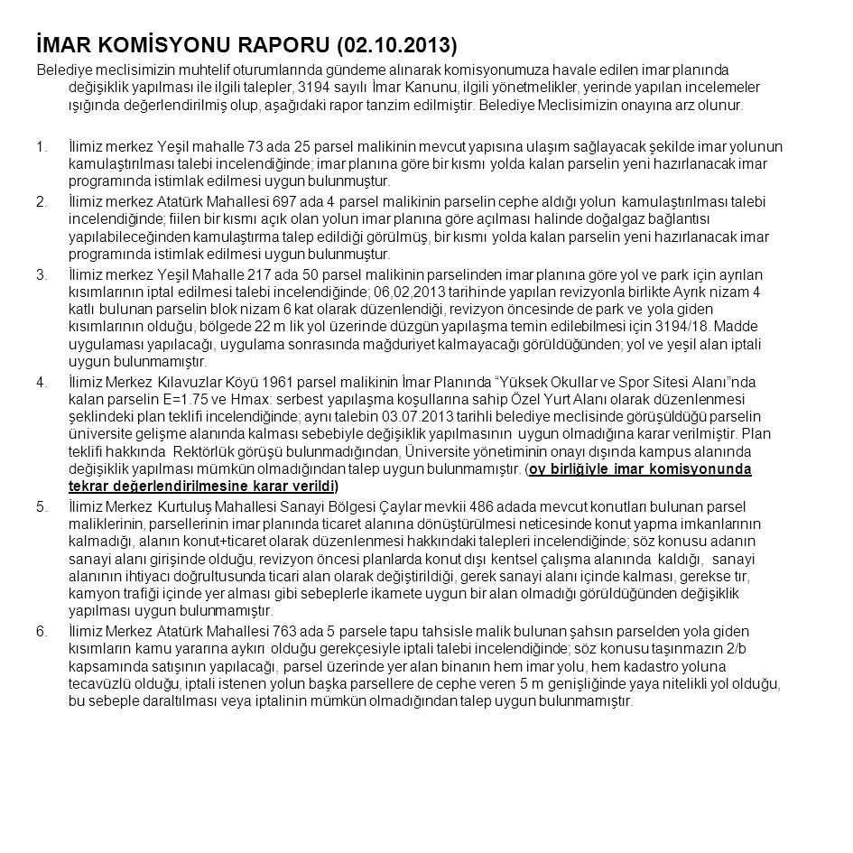 İMAR KOMİSYONU RAPORU (02.10.2013) Belediye meclisimizin muhtelif oturumlarında gündeme alınarak komisyonumuza havale edilen imar planında değişiklik yapılması ile ilgili talepler, 3194 sayılı İmar Kanunu, ilgili yönetmelikler, yerinde yapılan incelemeler ışığında değerlendirilmiş olup, aşağıdaki rapor tanzim edilmiştir.