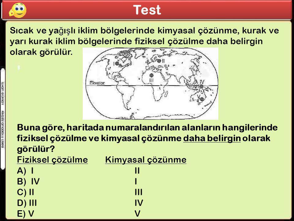 Test Sıcak ve ya ğ ı ş lı iklim bölgelerinde kimyasal çözünme, kurak ve yarı kurak iklim bölgelerinde fiziksel çözülme daha belirgin olarak görülür. B