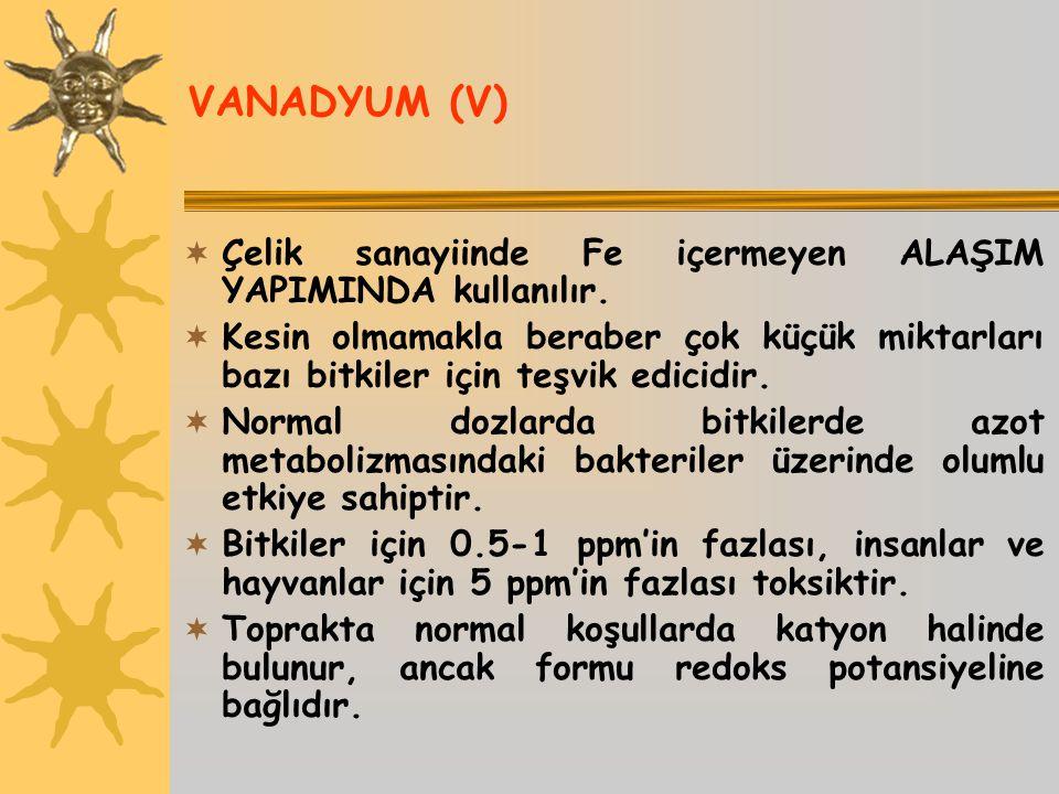 VANADYUM (V)  Çelik sanayiinde Fe içermeyen ALAŞIM YAPIMINDA kullanılır.  Kesin olmamakla beraber çok küçük miktarları bazı bitkiler için teşvik edi