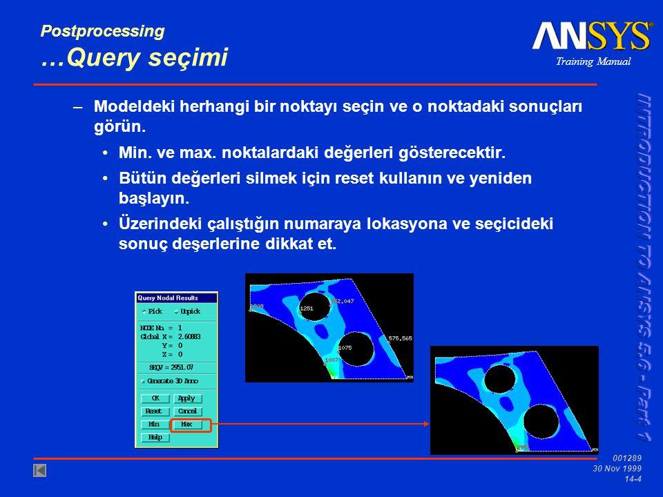 Training Manual 001289 30 Nov 1999 14-4 Postprocessing …Query seçimi –Modeldeki herhangi bir noktayı seçin ve o noktadaki sonuçları görün. •Min. ve ma