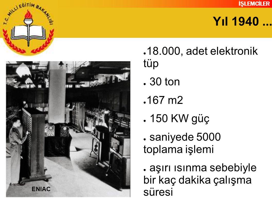 İŞLEMCİLER Yıl 1940... ● 18.000, adet elektronik tüp ● 30 ton ● 167 m2 ● 150 KW güç ● saniyede 5000 toplama işlemi ● aşırı ısınma sebebiyle bir kaç da
