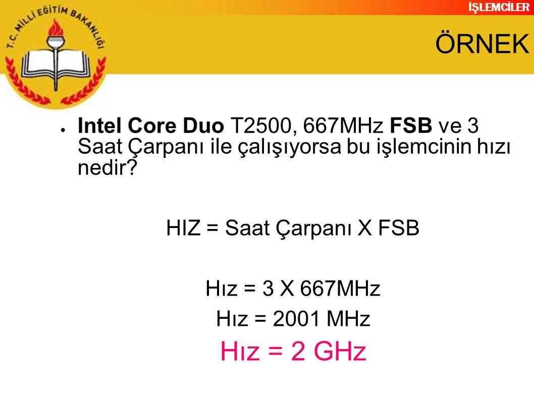 İŞLEMCİLER ÖRNEK ● Intel Core Duo T2500, 667MHz FSB ve 3 Saat Çarpanı ile çalışıyorsa bu işlemcinin hızı nedir? HIZ = Saat Çarpanı X FSB Hız = 3 X 667