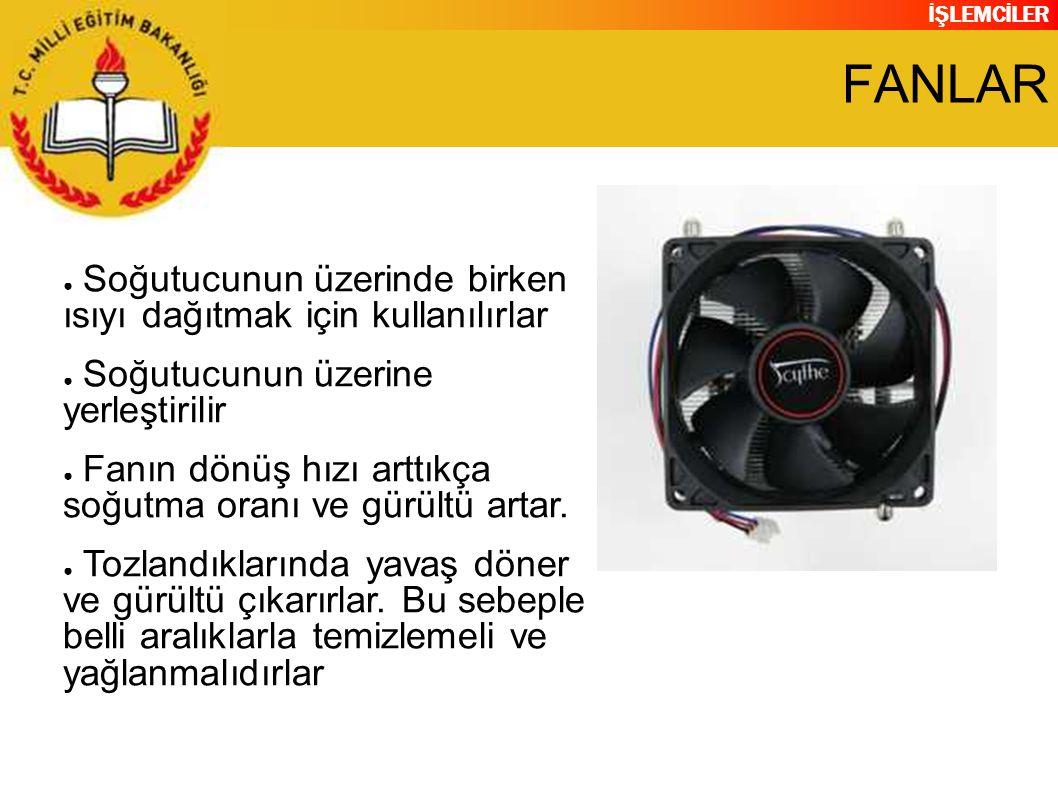 İŞLEMCİLER FANLAR ● Soğutucunun üzerinde birken ısıyı dağıtmak için kullanılırlar ● Soğutucunun üzerine yerleştirilir ● Fanın dönüş hızı arttıkça soğu