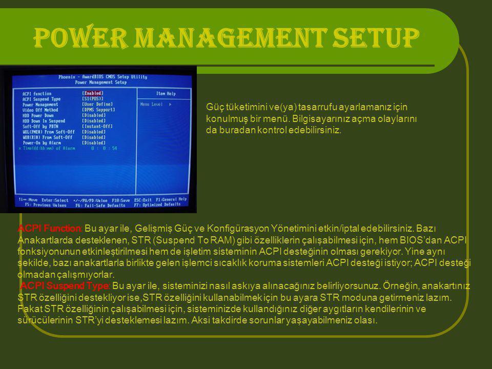 POWER MANAGEMENT SETUP Güç tüketimini ve(ya) tasarrufu ayarlamanız için konulmuş bir menü. Bilgisayarınız açma olaylarını da buradan kontrol edebilirs