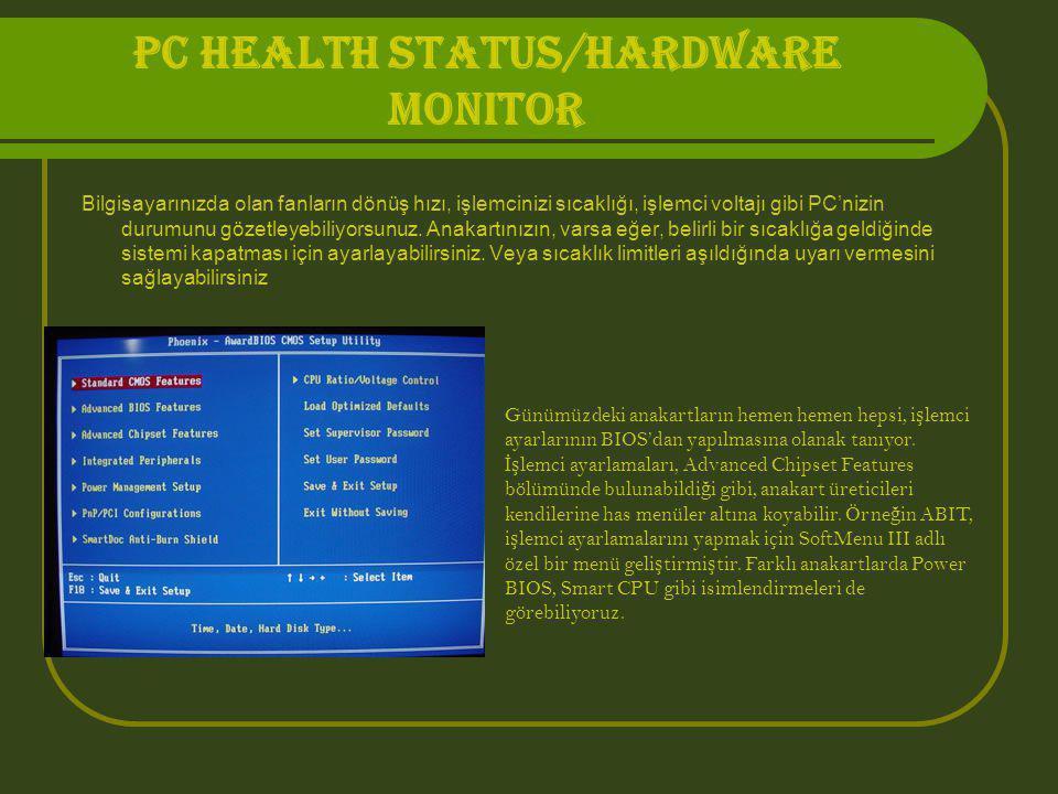 PC HEALTH STATUS/HARDWARE MONITOR Bilgisayarınızda olan fanların dönüş hızı, işlemcinizi sıcaklığı, işlemci voltajı gibi PC'nizin durumunu gözetleyebi