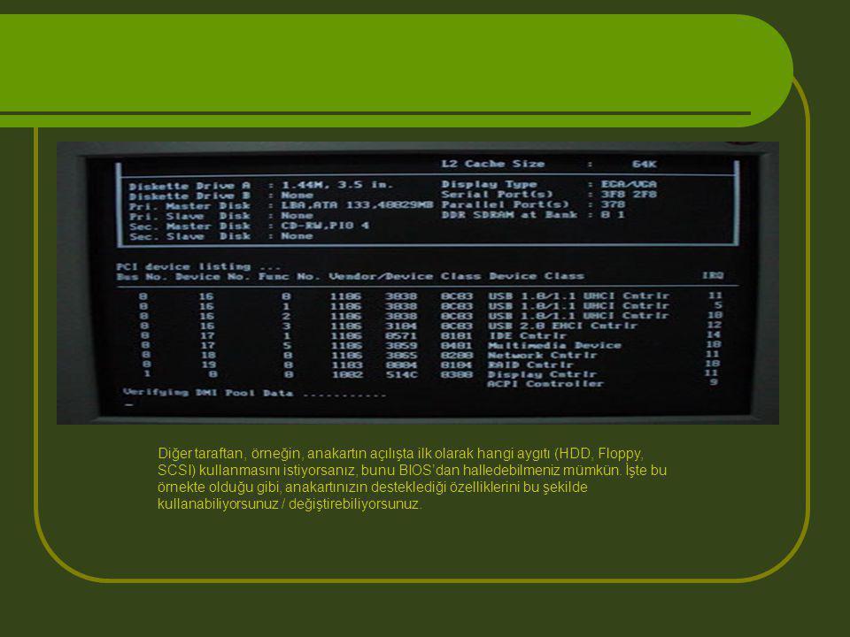 Diğer taraftan, örneğin, anakartın açılışta ilk olarak hangi aygıtı (HDD, Floppy, SCSI) kullanmasını istiyorsanız, bunu BIOS'dan halledebilmeniz mümkü