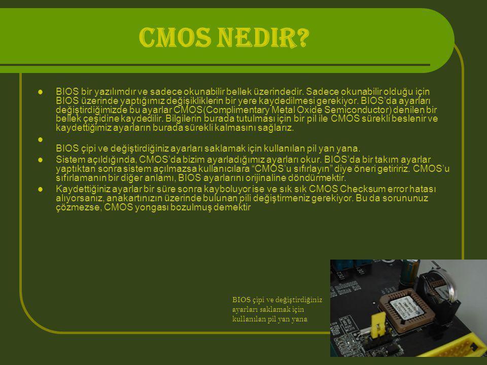 CMOS Nedir?  BIOS bir yazılımdır ve sadece okunabilir bellek üzerindedir. Sadece okunabilir olduğu için BIOS üzerinde yaptığımız değişikliklerin bir