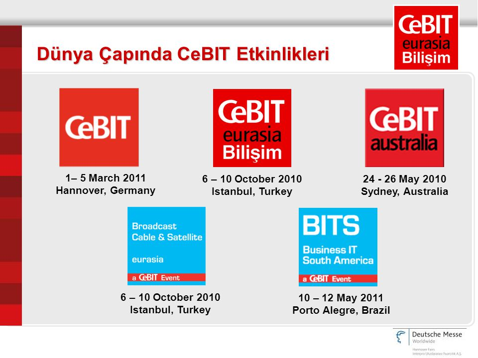 Dünya Çapında CeBIT Etkinlikleri 10 – 12 May 2011 Porto Alegre, Brazil 6 – 10 October 2010 Istanbul, Turkey 1– 5 March 2011 Hannover, Germany 6 – 10 October 2010 Istanbul, Turkey 24 - 26 May 2010 Sydney, Australia
