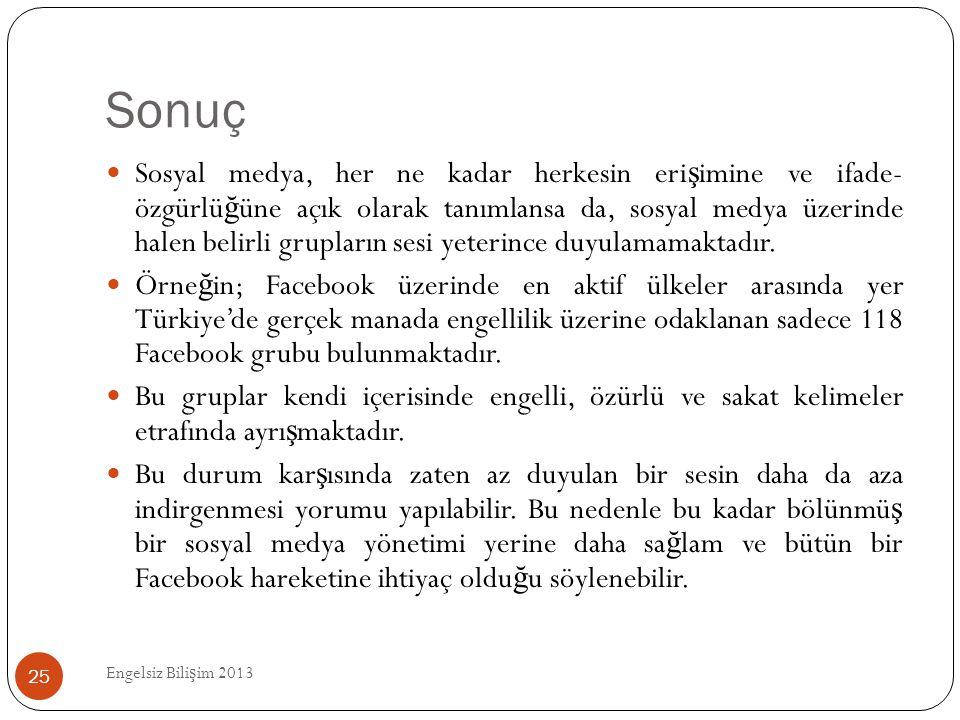 Sonuç Engelsiz Bili ş im 2013 25  Sosyal medya, her ne kadar herkesin eri ş imine ve ifade- özgürlü ğ üne açık olarak tanımlansa da, sosyal medya üze