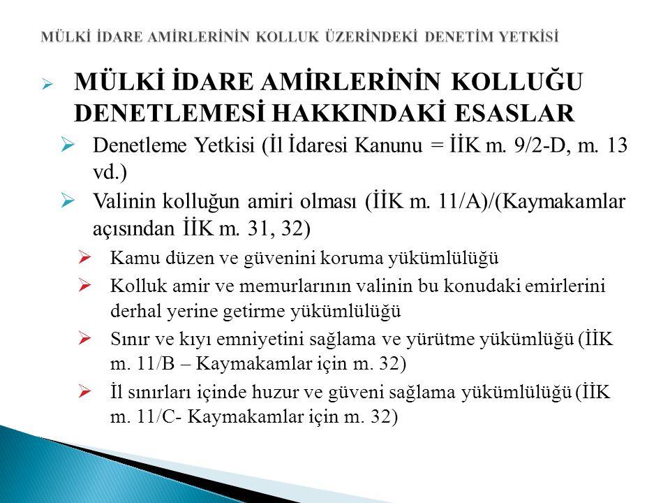  MÜLKİ İDARE AMİRLERİNİN KOLLUĞU DENETLEMESİ HAKKINDAKİ ESASLAR  Denetleme Yetkisi (İl İdaresi Kanunu = İİK m. 9/2-D, m. 13 vd.)  Valinin kolluğun