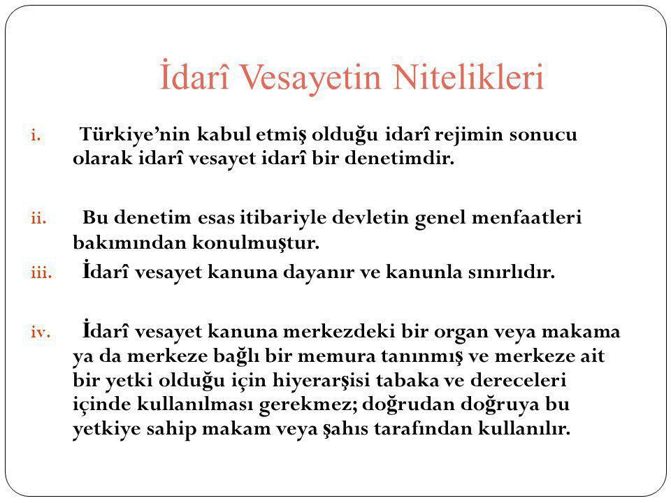 İdarî Vesayetin Nitelikleri i. Türkiye'nin kabul etmi ş oldu ğ u idarî rejimin sonucu olarak idarî vesayet idarî bir denetimdir. ii. Bu denetim esas i