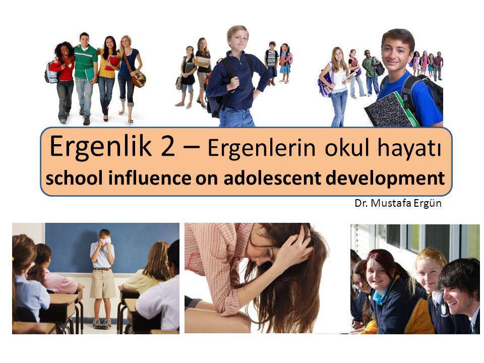 Ergenlik 2 – Ergenlerin okul hayatı school influence on adolescent development Dr. Mustafa Ergün