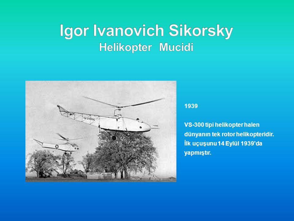 1939 VS-300 tipi helikopter halen dünyanın tek rotor helikopteridir. İlk uçuşunu 14 Eylül 1939'da yapmıştır.