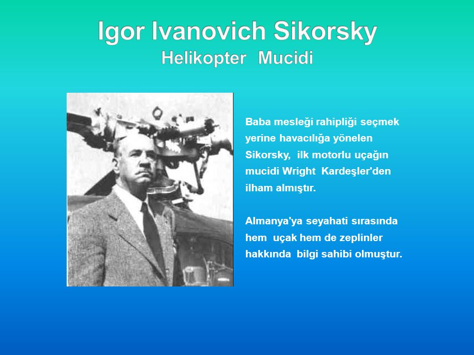 Baba mesleği rahipliği seçmek yerine havacılığa yönelen Sikorsky, ilk motorlu uçağın mucidi Wright Kardeşler'den ilham almıştır. Almanya'ya seyahati s