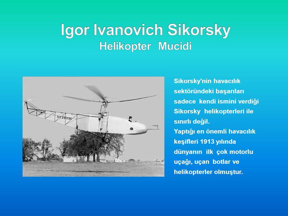 İŞTE SİKORSKY NİN TARİHİ 1910 Kız kardeşinin maddi desteğiyle aerodinamik üzerine eğitim görmek ve helikopterini oluşturacak aksamları satın almak için Paris'e gitti ve 1909'da üç silindirli 25 beygirlik bir Anzani motosiklet motoruyla Kiev'e geri dönerek ilk helikopterini inşa etti.