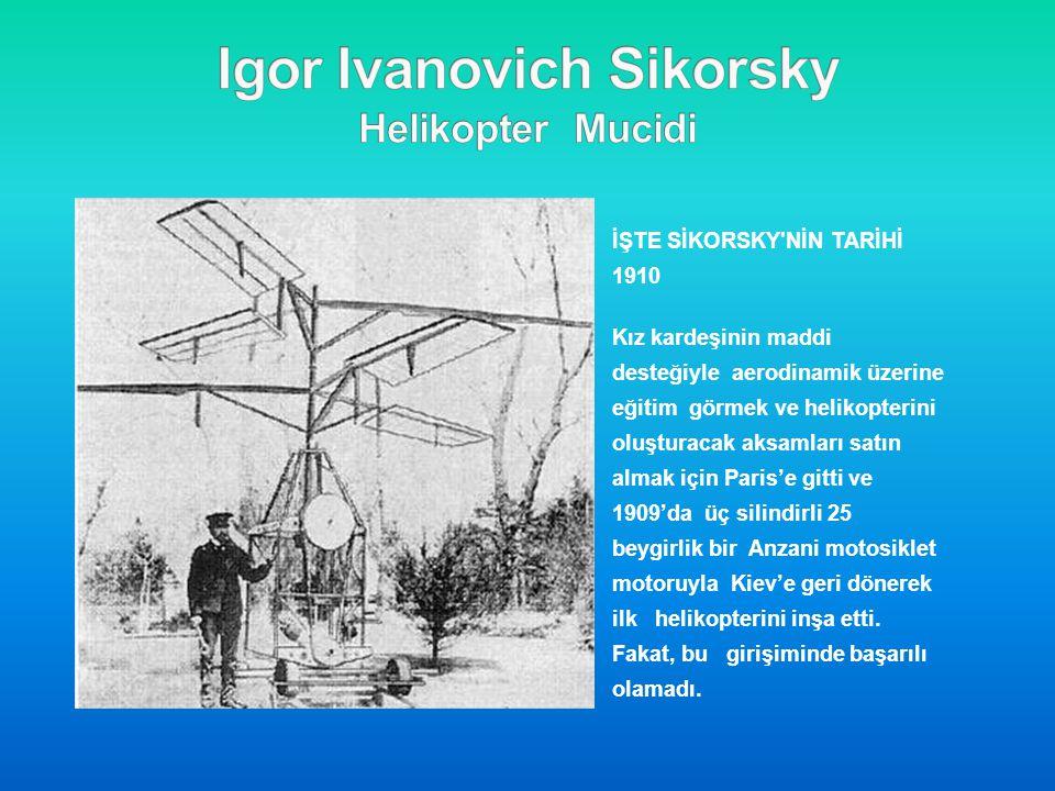 İŞTE SİKORSKY'NİN TARİHİ 1910 Kız kardeşinin maddi desteğiyle aerodinamik üzerine eğitim görmek ve helikopterini oluşturacak aksamları satın almak içi